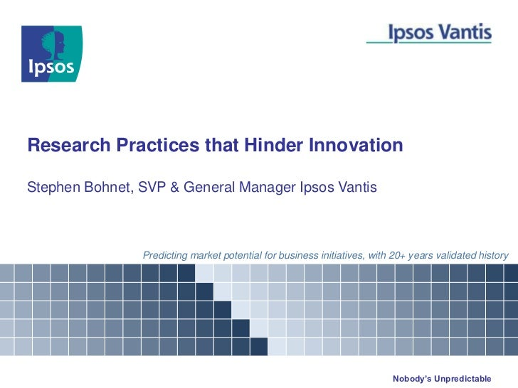 Research Practices that Hinder InnovationStephen Bohnet, SVP & General Manager Ipsos Vantis                Predicting mark...
