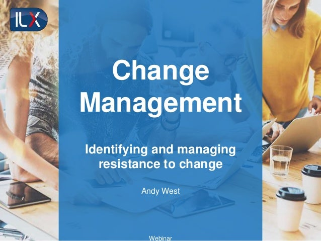 Change Management Identifying and managing resistance to change Andy West Webinar