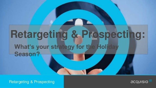 Retargeting & Prospecting:  What's your strategy for the Holiday  Season?  Retargeting & Prospecting