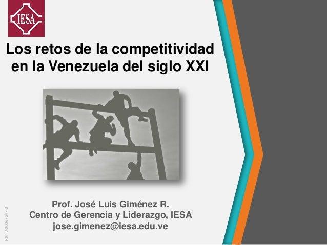 Prof. José Luis Giménez R. Centro de Gerencia y Liderazgo, IESA jose.gimenez@iesa.edu.ve Los retos de la competitividad en...