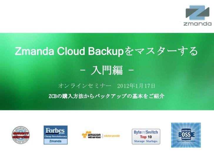 Zmanda Cloud Backupをマスターする                       - 入門編 -              オンラインセミナー 2012年1月17日          ZCBの購入方法からバックアップの基本をご紹...