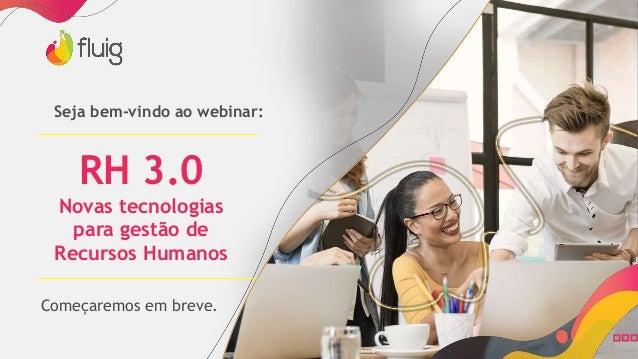 RH 3.0 Novas tecnologias para gestão de Recursos Humanos Seja bem-vindo ao webinar: Começaremos em breve.