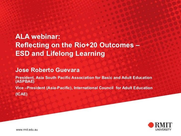 ALA webinar:Reflecting on the Rio+20 Outcomes –ESD and Lifelong LearningJose Roberto GuevaraPresident, Asia South Pacific ...