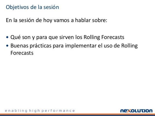 Objetivos de la sesión En la sesión de hoy vamos a hablar sobre:  Qué son y para que sirven los Rolling Forecasts  Buena...