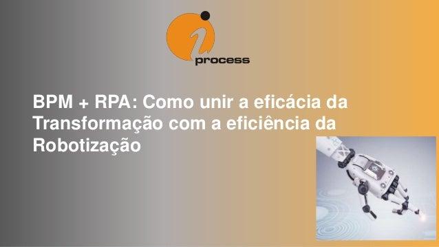 BPM + RPA: Como unir a eficácia da Transformação com a eficiência da Robotização