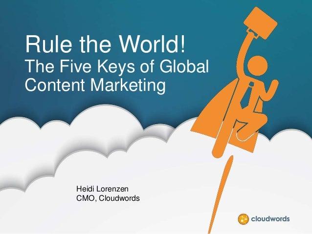 Rule the World! The Five Keys of Global Content Marketing  Heidi Lorenzen CMO, Cloudwords