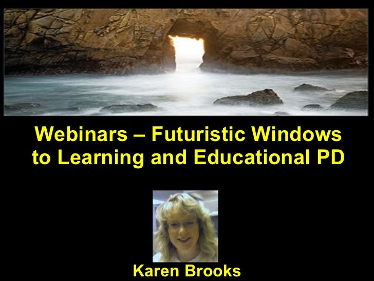 Webinars – Futuristic Windows to Learning and Educational PD Karen Brooks