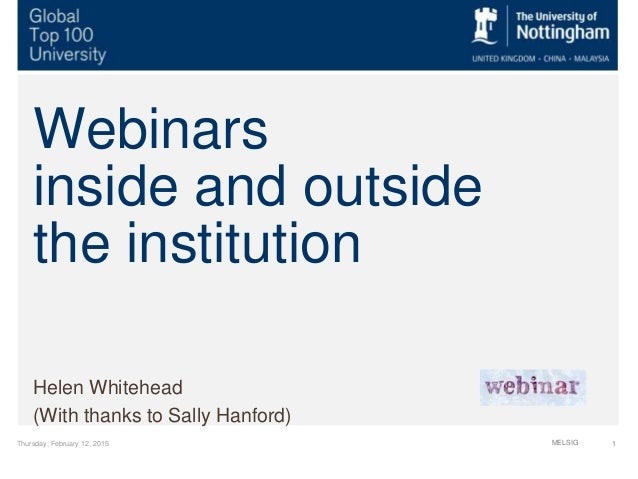 Thursday, February 12, 2015 1 Webinars inside and outside the institution Helen Whitehead (With thanks to Sally Hanford) M...
