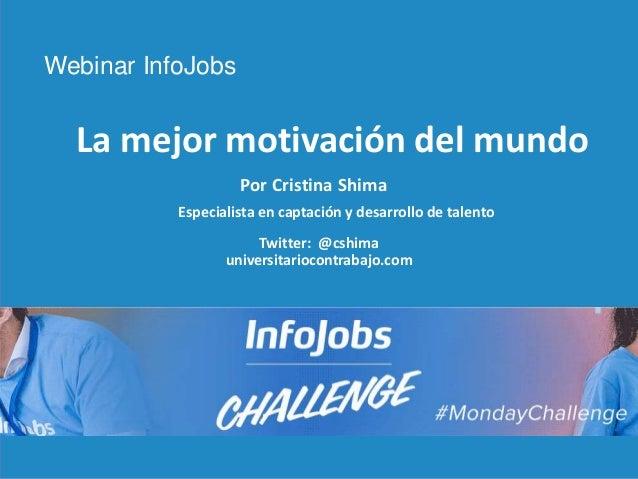 1 La mejor motivación del mundo Webinar InfoJobs Por Cristina Shima Especialista en captación y desarrollo de talento Twit...