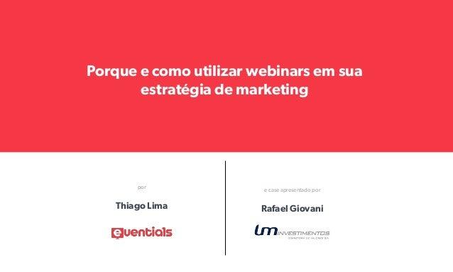 Porque e como utilizar webinars em sua  estratégia de marketing  por e case apresentado por  Thiago Lima Rafael Giovani