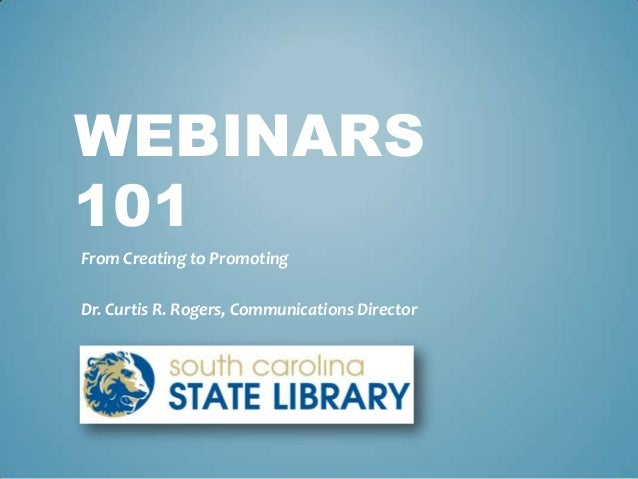 WEBINARS 101 From Creating to Promoting Dr. Curtis R. Rogers, Communications Director