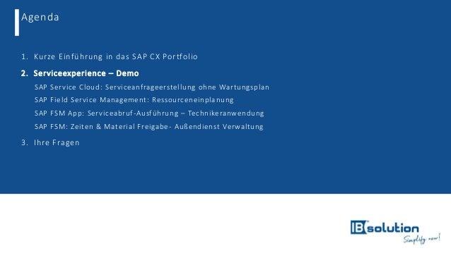 Agenda 1. Kurze Einführung in das SAP CX Portfolio 2. Serviceexperience – Demo o SAP Service Cloud: Serviceanfrageerstellu...