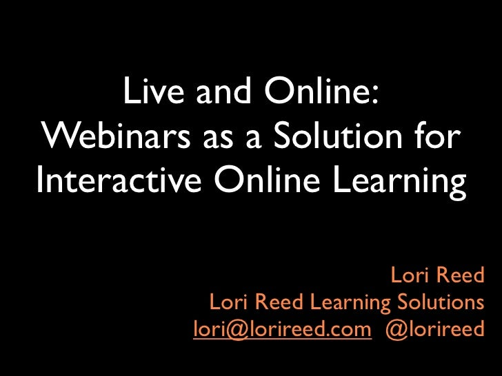 Live and Online: Webinars as a Solution forInteractive Online Learning                             Lori Reed           Lor...
