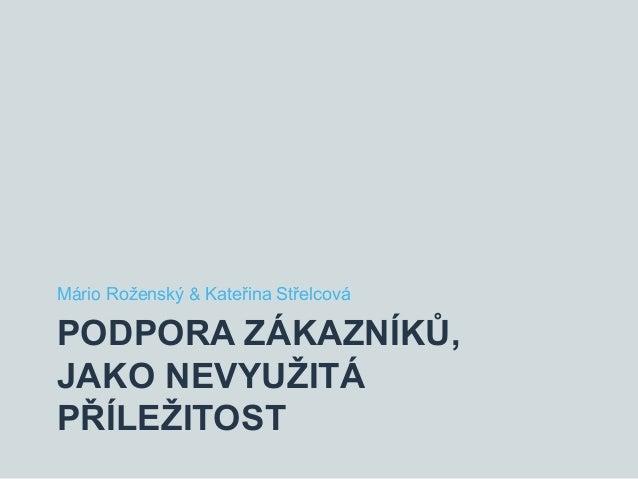 PODPORA ZÁKAZNÍKŮ, JAKO NEVYUŽITÁ PŘÍLEŽITOST Mário Roženský & Kateřina Střelcová