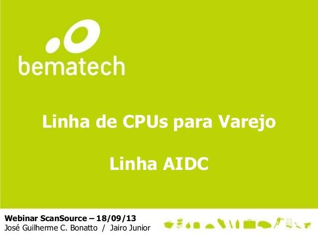 Linha de CPUs para Varejo Linha AIDC Webinar ScanSource – 18/09/13 José Guilherme C. Bonatto / Jairo Junior