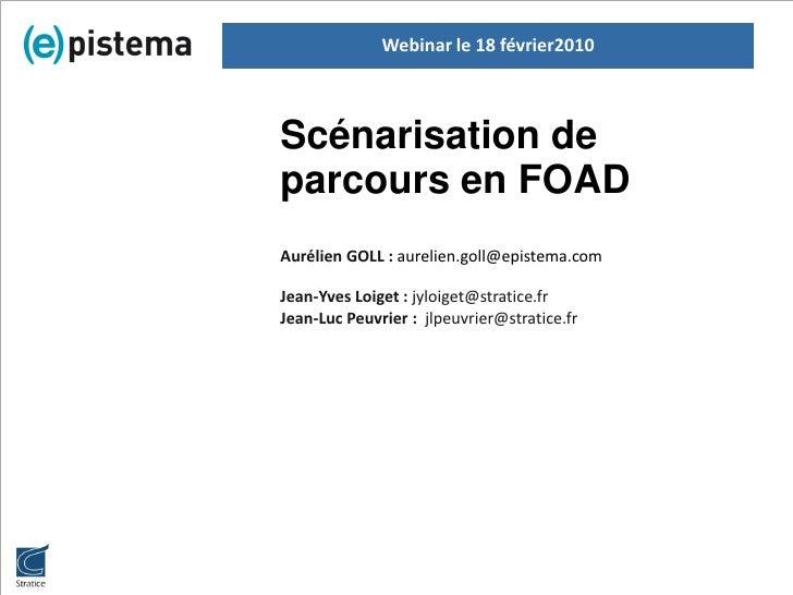 Webinar le 18 février2010    Scénarisation de parcours en FOAD Aurélien GOLL : aurelien.goll@epistema.com  Jean-Yves Loige...
