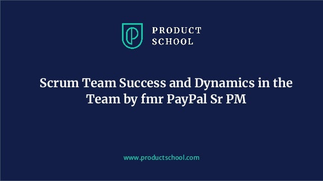 www.productschool.com Scrum Team Success and Dynamics in the Team by fmr PayPal Sr PM