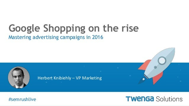 #semrushlive vGoogle Shopping on the rise Mastering advertising campaigns in 2016 #semrushlive Herbert Knibiehly – VP Mark...