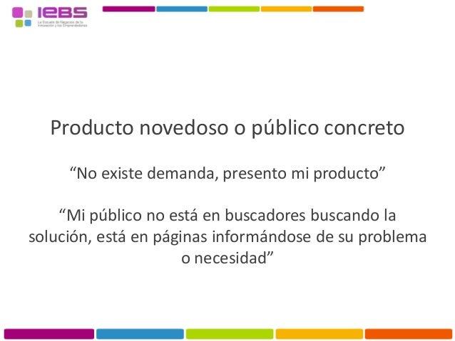 """Producto novedoso o público concreto """"No existe demanda, presento mi producto"""" """"Mi público no está en buscadores buscando ..."""