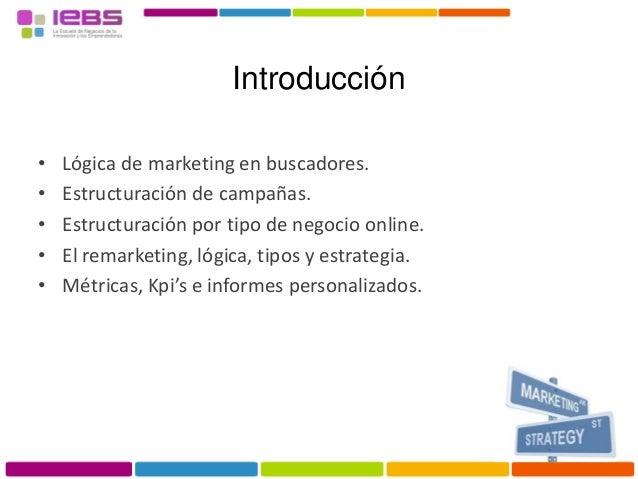 • Lógica de marketing en buscadores. • Estructuración de campañas. • Estructuración por tipo de negocio online. • El remar...