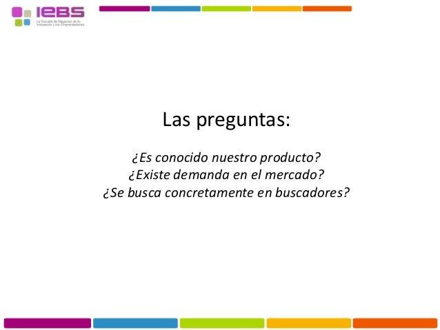 Las preguntas: ¿Es conocido nuestro producto? ¿Existe demanda en el mercado? ¿Se busca concretamente en buscadores?