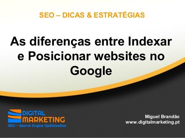 As diferenças entre Indexar e Posicionar websites no Google Miguel Brandão www.digitalmarketing.pt SEO – DICAS & ESTRATÉGI...