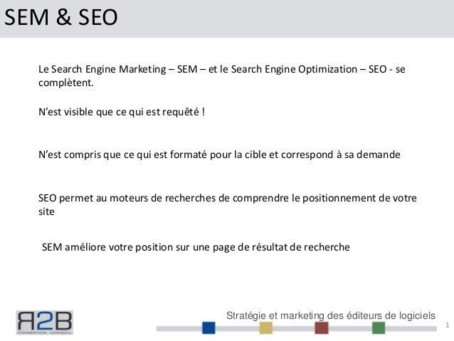 Stratégie et marketing des éditeurs de logiciels SEM & SEO 1 Le Search Engine Marketing – SEM – et le Search Engine Optimi...