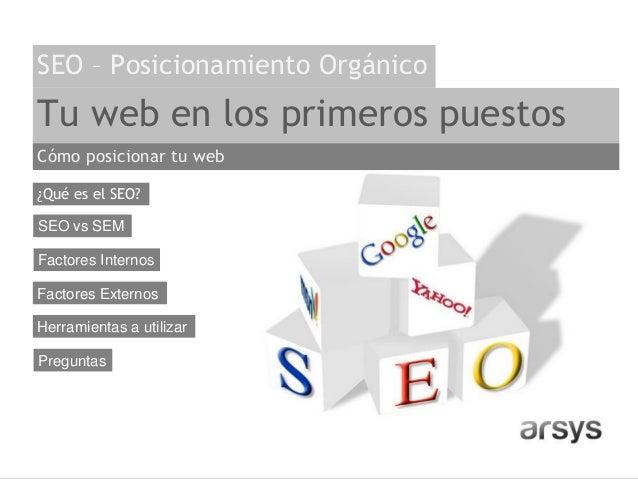 Tu web en los primeros puestos ¿Qué es el SEO? Factores Internos SEO vs SEM SEO – Posicionamiento Orgánico Factores Extern...