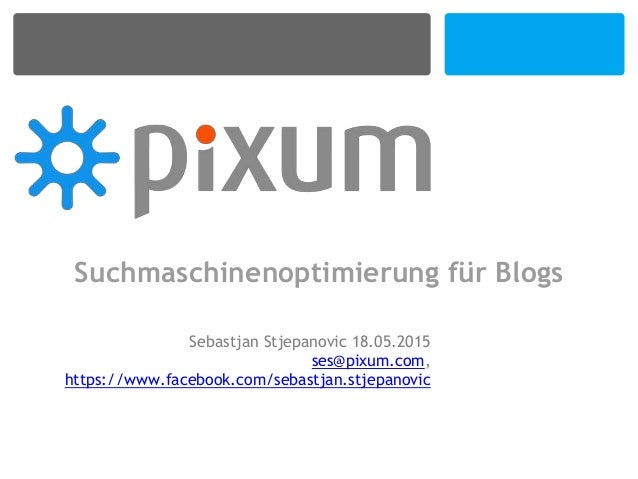 Suchmaschinenoptimierung für Blogs Sebastjan Stjepanovic 18.05.2015 ses@pixum.com, https://www.facebook.com/sebastjan.stje...