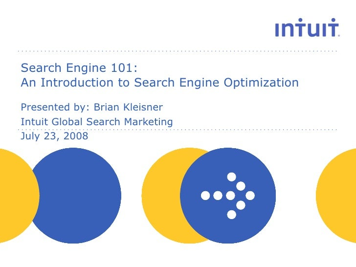 Search Engine 101:  An Introduction to Search Engine Optimization Presented by: Brian Kleisner Intuit Global Search Market...