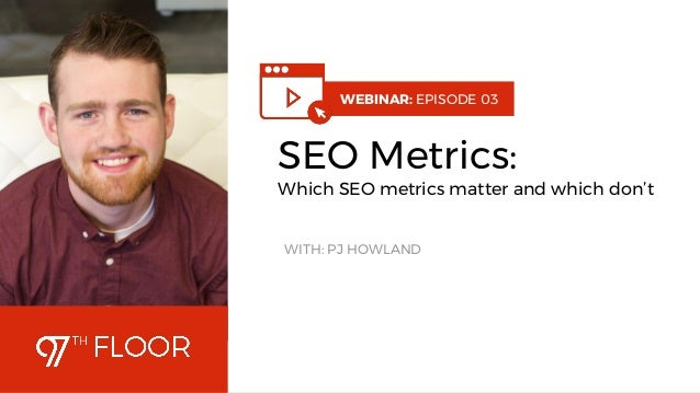 1 WEBINAR: EPISODE 03 SEO Metrics: Which SEO metrics matter and which don't WITH: PJ HOWLAND
