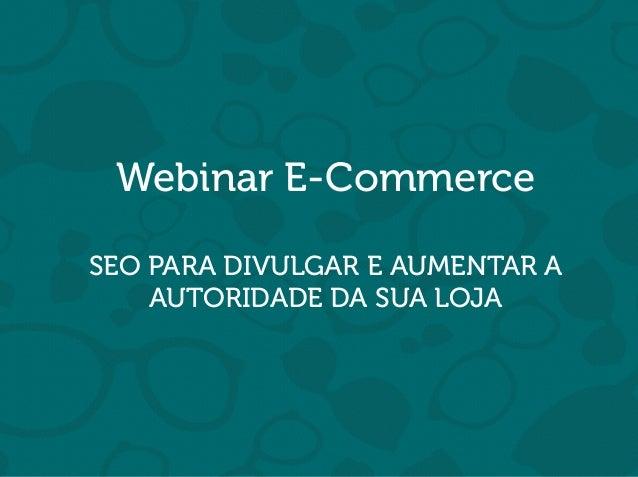 Webinar E-Commerce SEO PARA DIVULGAR E AUMENTAR A AUTORIDADE DA SUA LOJA