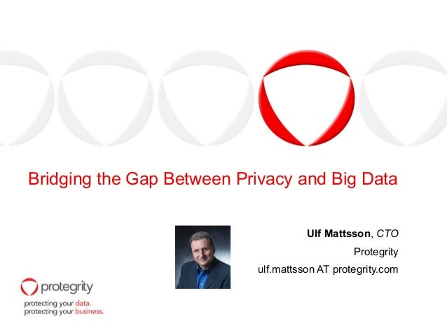 Bridging the Gap Between Privacy and Big Data Ulf Mattsson, CTO Protegrity ulf.mattsson AT protegrity.com