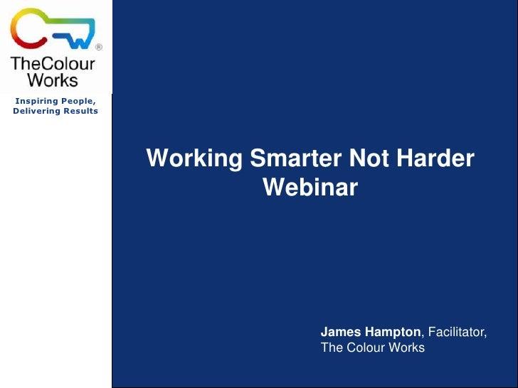 Working Smarter Not HarderWebinar<br />James Hampton, Facilitator, The Colour Works<br />