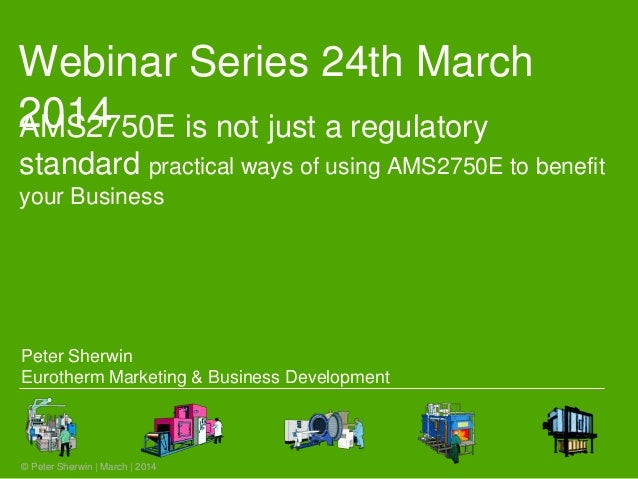 Webinar Series 24th March 2014 © Peter Sherwin | March | 2014 AMS2750E is not just a regulatory standard practical ways of...