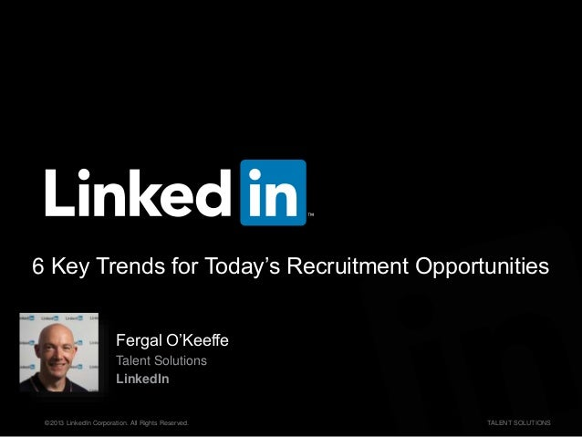 ©2013 LinkedIn Corporation. All Rights Reserved. TALENT SOLUTIONS 6 Key Trends for Today's Recruitment Opportunities Ferga...