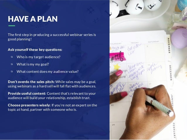 HAVE A PLAN The first step in producing a successful webinar series is good planning! Ask yourself these key ques/ons: Who ...