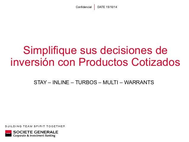 Confidencial DATE 15/10/14  Simplifique sus decisiones de  inversión con Productos Cotizados  STAY – INLINE – TURBOS – MUL...