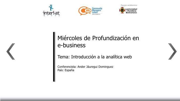 Miércoles de Profundización ene-businessTema: Introducción a la analítica webConferencista: Ander Jáuregui DominguezPaís: ...