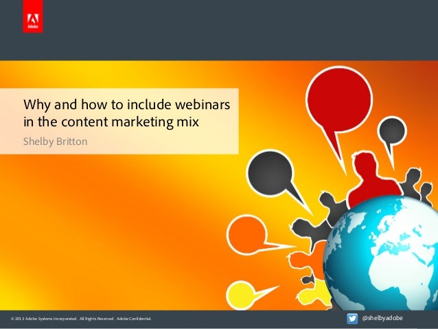 Why and how to include webinars in the content marketing mix Shelby Britton  © 2013 Adobe Systems Incorporated. All Rights...