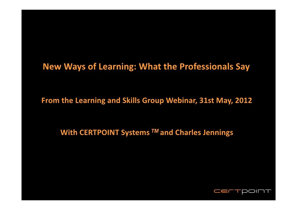 New Ways of Learning: What the Professionals SayFrom the Learning and Skills Group Webinar, 31st May, 2012     With CERTPO...