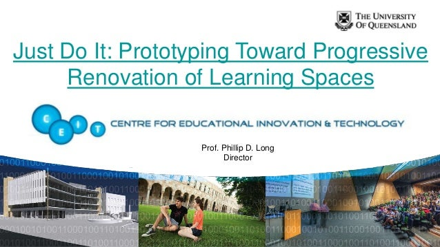 Just Do It: Prototyping Toward Progressive     Renovation of Learning Spaces                   Prof. Phillip D. Long      ...