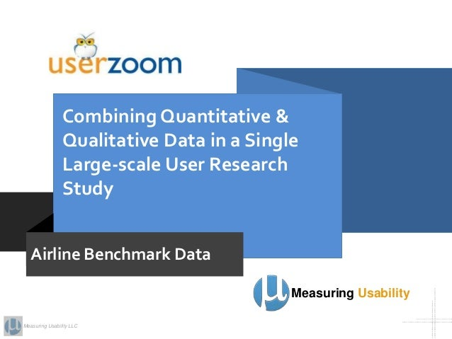Measuring Usability LLC Combining Quantitative & Qualitative Data in a Single Large-scale User Research Study Measuring Us...