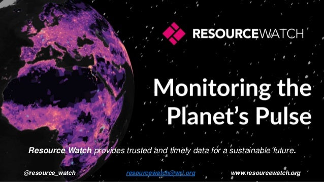 Resource Watch provides trusted and timely data for a sustainable future. @resource_watch resourcewatch@wri.org www.resour...
