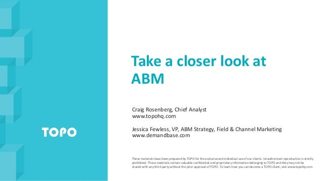 Take a closer look at ABM Craig Rosenberg, Chief Analyst www.topohq.com Jessica Fewless, VP, ABM Strategy, Field & Channel...