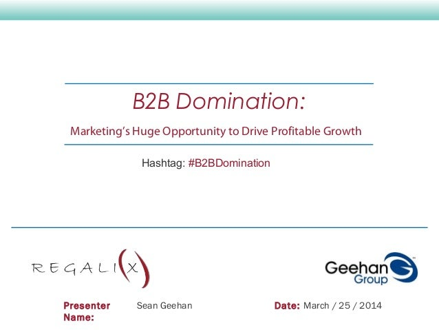Presenter Name: Sean Geehan Date: March / 25 / 2014 B2B Domination: Marketing's Huge Opportunity to Drive Profitable Growt...