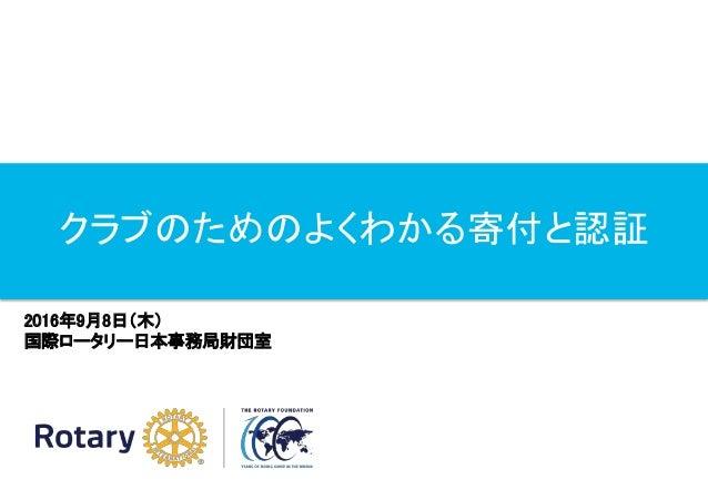 クラブのためのよくわかる寄付と認証 2016年9月8日(木) 国際ロータリー日本事務局財団室