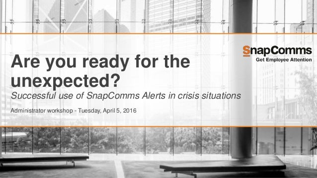 Are you ready for the unexpected? Successful use of SnapComms Alerts in crisis situations Administrator workshop - Tuesday...