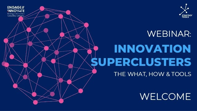 WEBINAR: WELCOME INNOVATION SUPERCLUSTERS THE WHAT, HOW & TOOLS