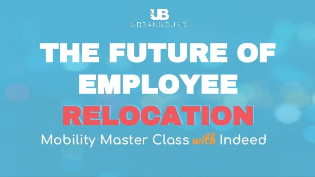 Mobility Master Class Indeed RELOCATION THE FUTURE OF EMPLOYEE RELOCATION